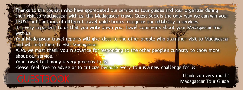 Thanks to the tourists who have appreciated our service as tour guides and tour organizer during their visit to Madagascar  with us, this Madagascar travel Guest Book is the only way we can win your TRUST until authors of different travel guide books recognize our reliability in services. It is very important to us that you write down your travel comments about your Madagascar tour with us. Your Madagascar travel reports will give ideas to the other people who plan their visit to Madagascar and will help them to visit Madagascar. Also, we must thank you in advance for responding to the other people's curiosity to know more about our service. Your travel testimony is very precious to us. Please, feel free to advise or to criticize because every tour is a new challenge for us. Thank you very much! Madagascar Tour Guide